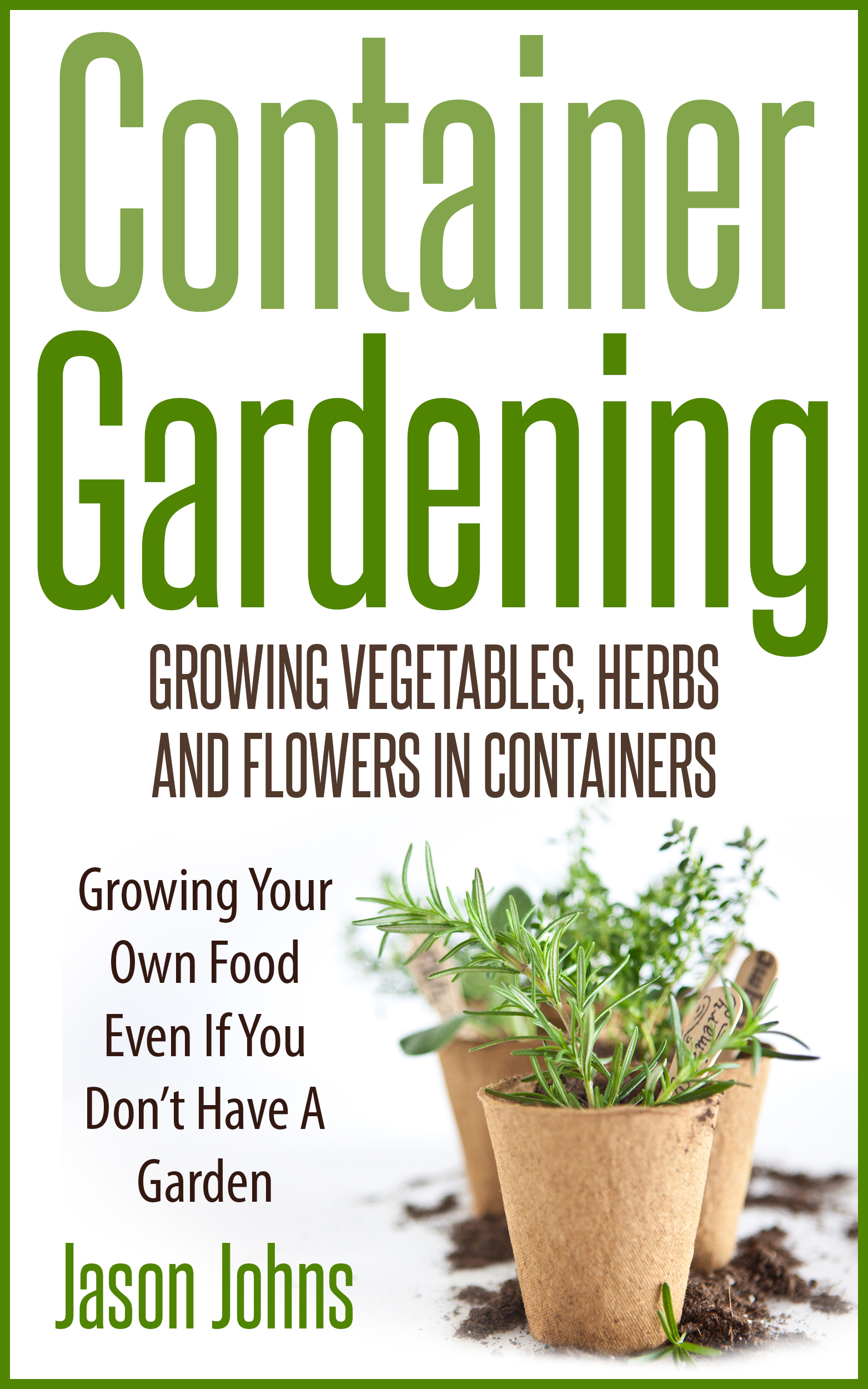 Container Gardening – Growing Ve ables Herbs and Flowers in Containers A Guide To Growing Food In Small Places